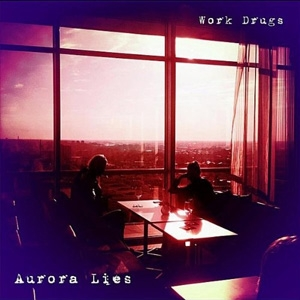 Work Drugs - Aurora Lies - Bobby Cahn Records